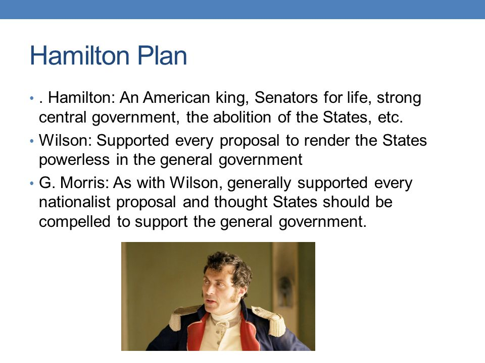 Hamilton Plan . Hamilton: An American king, Senators for life, strong central government, the abolition of the States, etc.