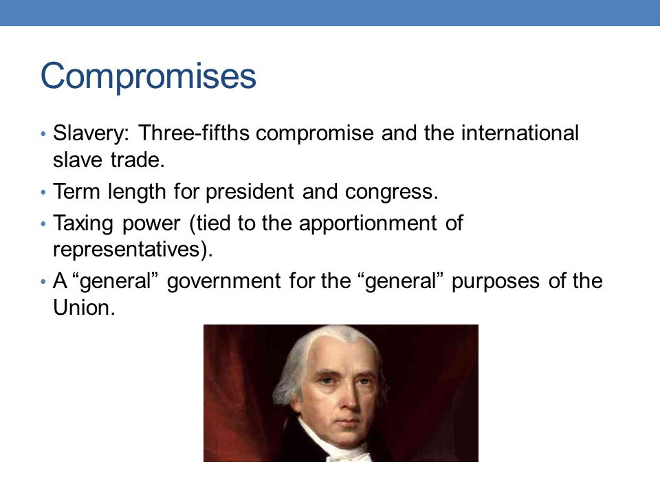 Compromises Slavery: Three-fifths compromise and the international slave trade. Term length for president and congress.