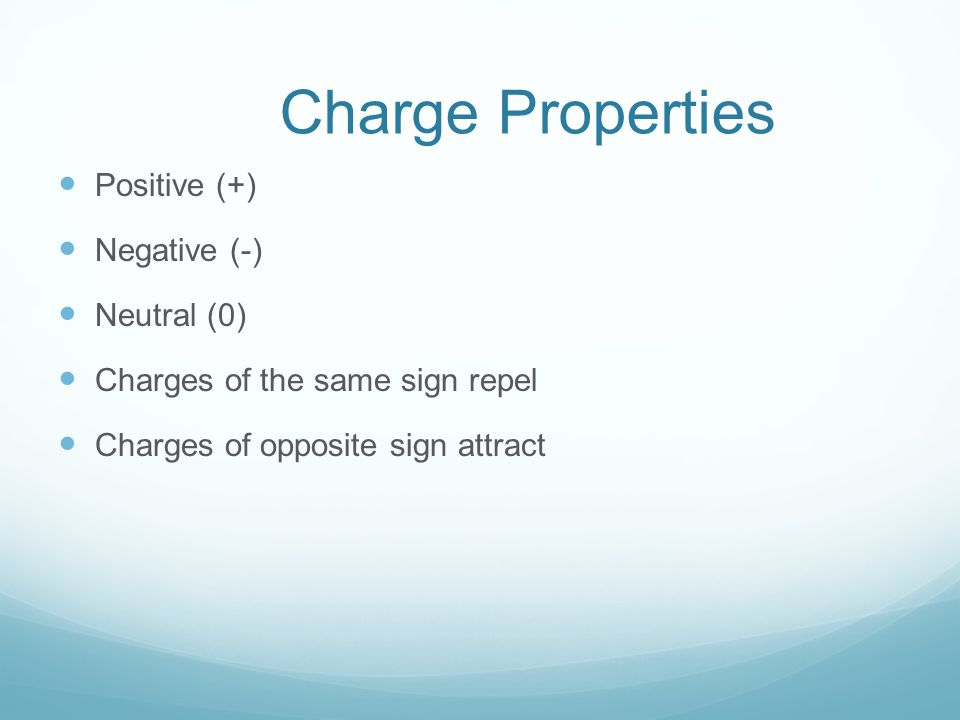 Charge Properties Positive (+) Negative (-) Neutral (0)