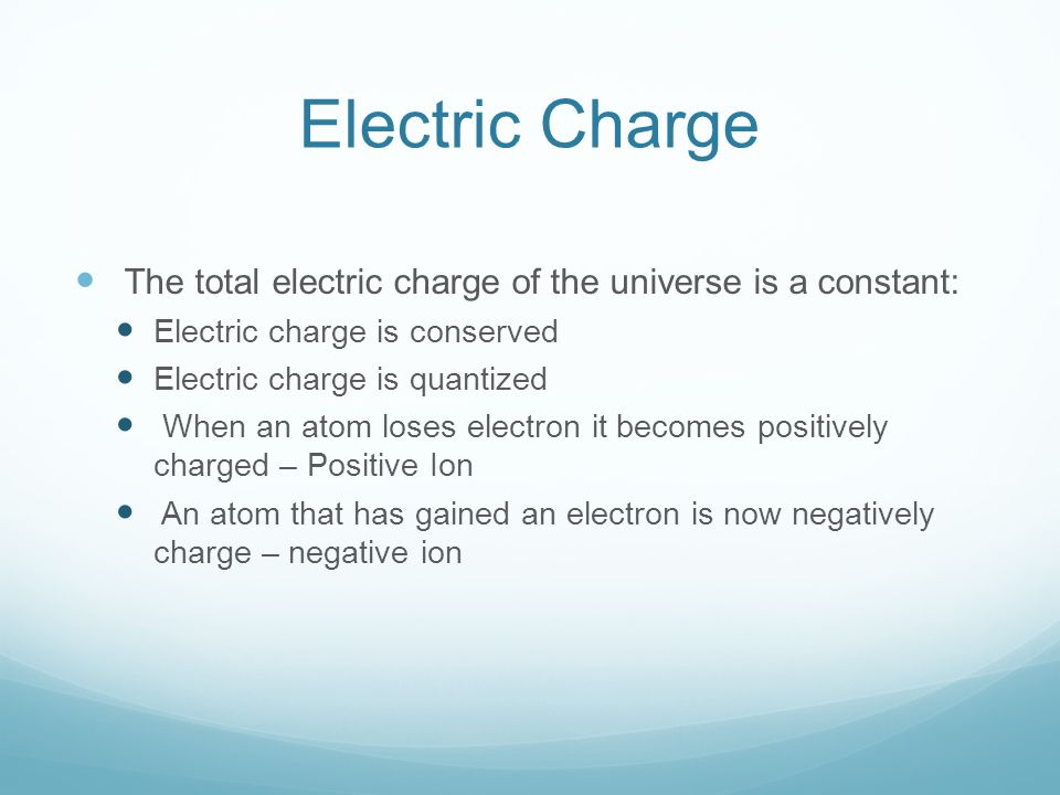 Electric Charge The total electric charge of the universe is a constant: Electric charge is conserved.