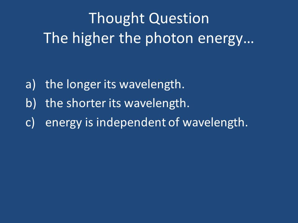 Thought Question The higher the photon energy…