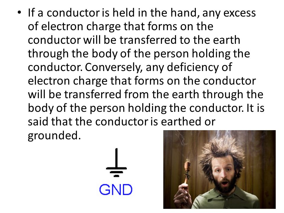 If a conductor is held in the hand, any excess of electron charge that forms on the conductor will be transferred to the earth through the body of the person holding the conductor.