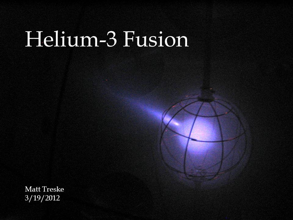 Helium-3 Fusion Matt Treske 3/19/2012