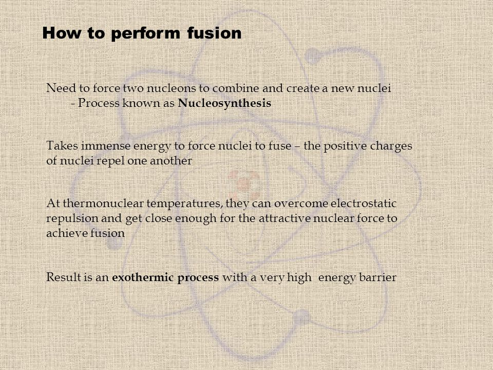How to perform fusion Need to force two nucleons to combine and create a new nuclei. - Process known as Nucleosynthesis.