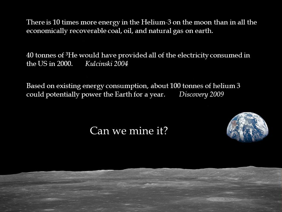 There is 10 times more energy in the Helium-3 on the moon than in all the economically recoverable coal, oil, and natural gas on earth.