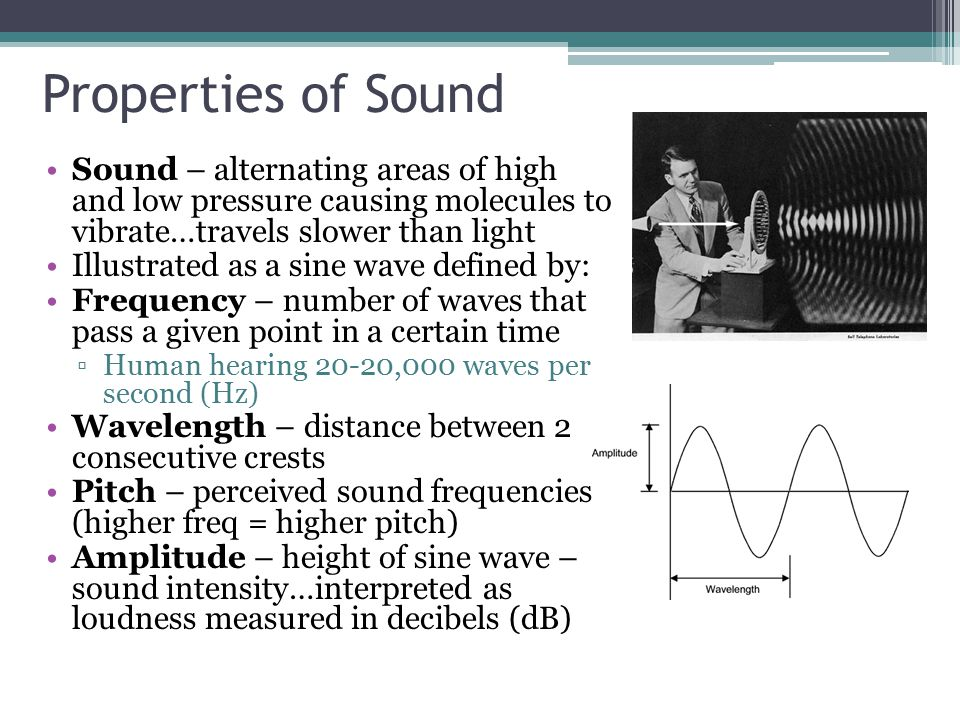 Properties of Sound Sound – alternating areas of high and low pressure causing molecules to vibrate…travels slower than light.
