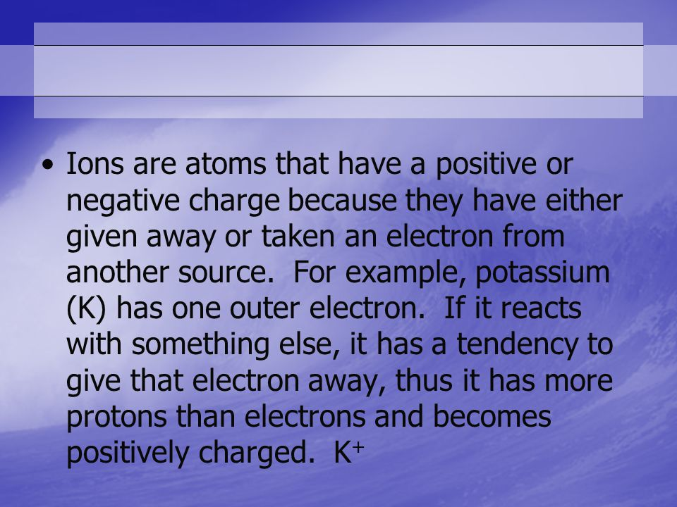 Ions are atoms that have a positive or negative charge because they have either given away or taken an electron from another source.