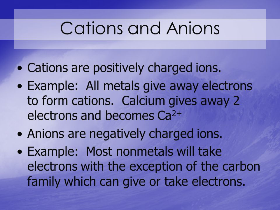Cations and Anions Cations are positively charged ions.