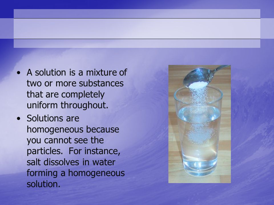 A solution is a mixture of two or more substances that are completely uniform throughout.