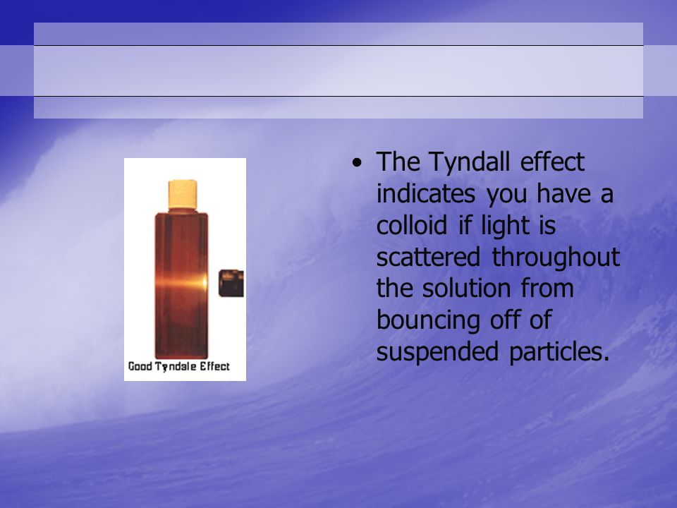 The Tyndall effect indicates you have a colloid if light is scattered throughout the solution from bouncing off of suspended particles.