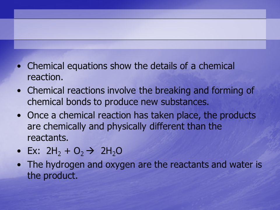 Chemical equations show the details of a chemical reaction.