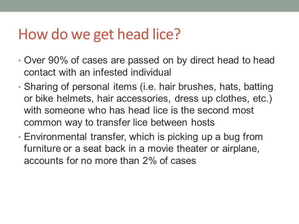 How do we get head lice Over 90% of cases are passed on by direct head to head contact with an infested individual.