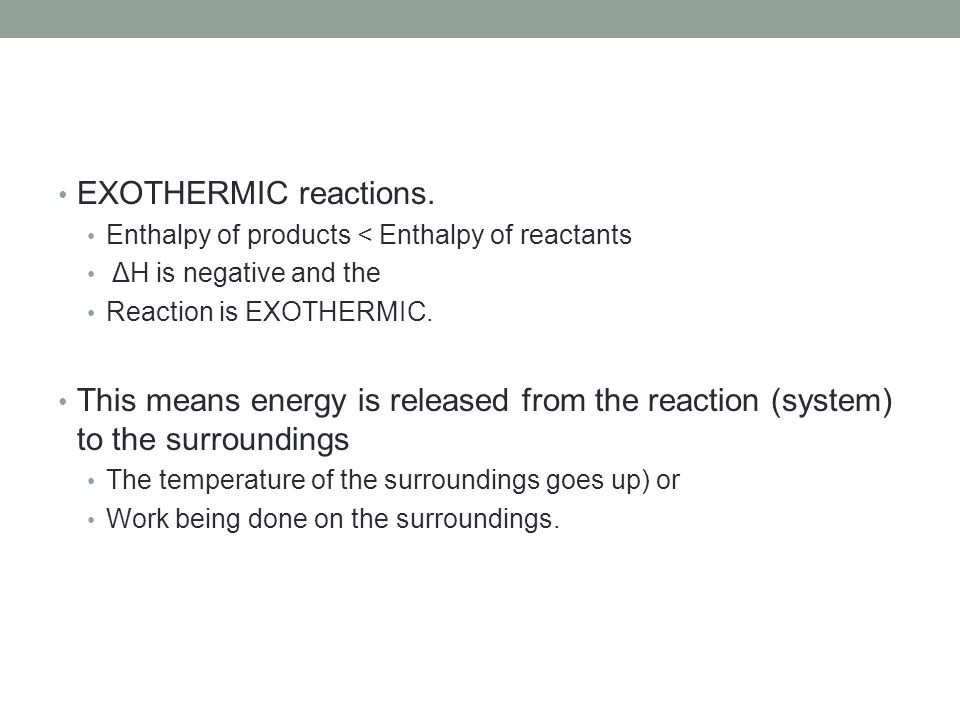 EXOTHERMIC reactions. Enthalpy of products < Enthalpy of reactants. ΔH is negative and the. Reaction is EXOTHERMIC.