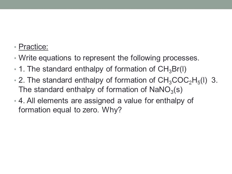 Practice: Write equations to represent the following processes. 1. The standard enthalpy of formation of CH3Br(l)