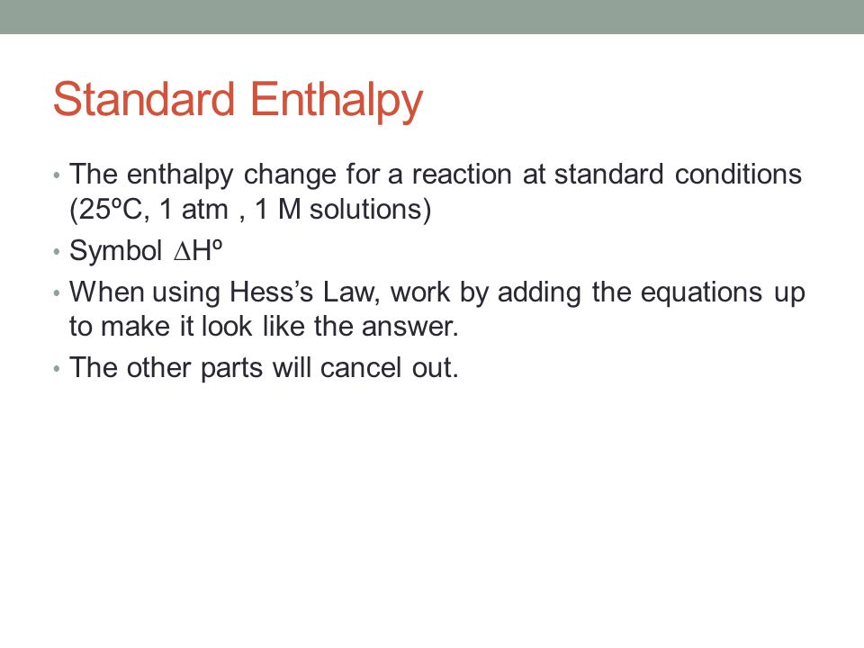 Standard Enthalpy The enthalpy change for a reaction at standard conditions (25ºC, 1 atm , 1 M solutions)