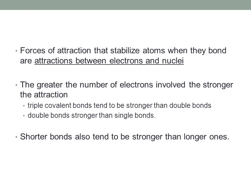 Shorter bonds also tend to be stronger than longer ones.