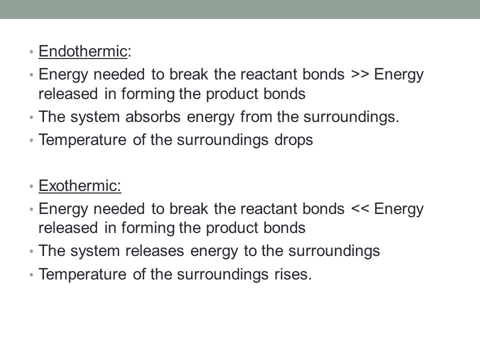 Endothermic: Energy needed to break the reactant bonds >> Energy released in forming the product bonds.