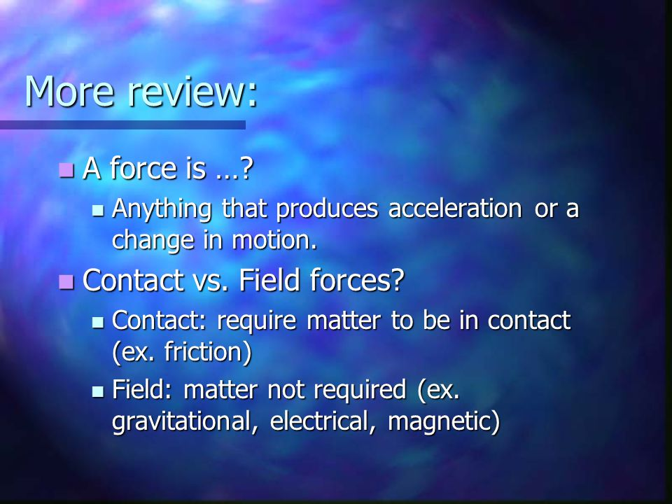 More review: A force is … Contact vs. Field forces