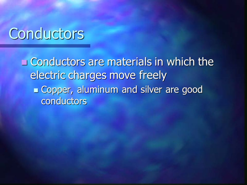 Conductors Conductors are materials in which the electric charges move freely.