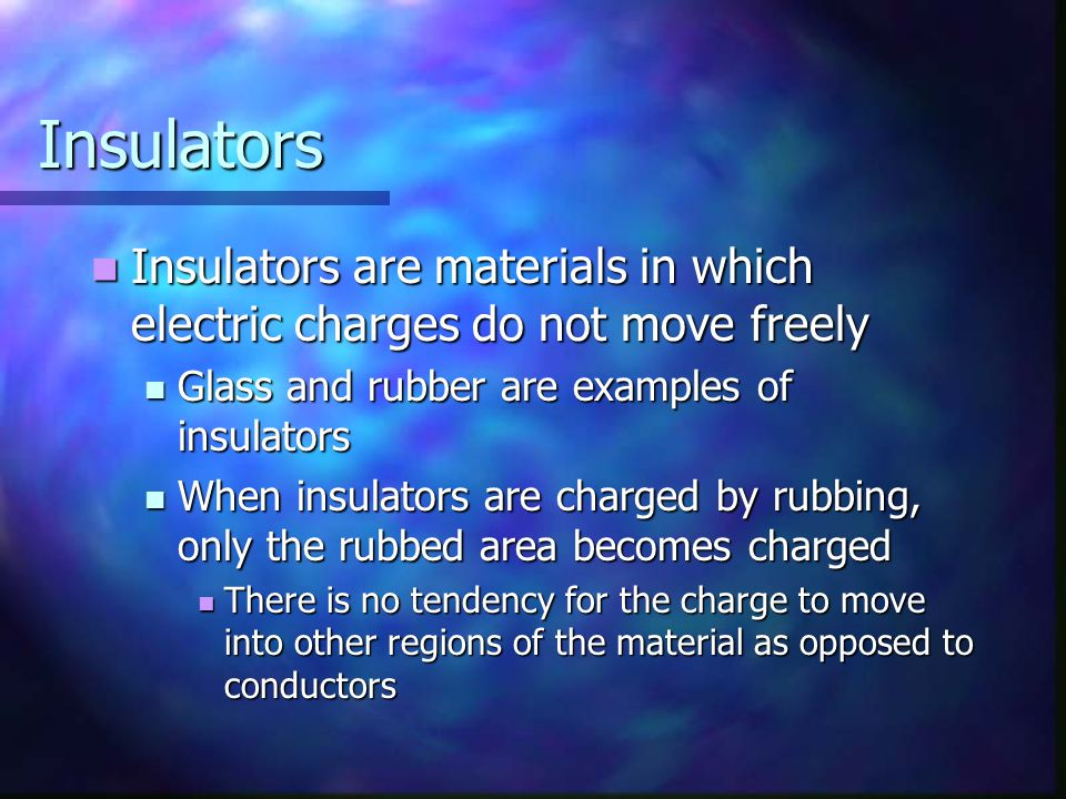 Insulators Insulators are materials in which electric charges do not move freely. Glass and rubber are examples of insulators.