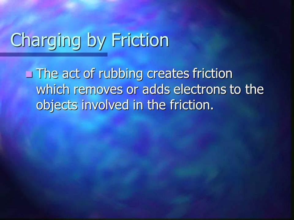 Charging by Friction The act of rubbing creates friction which removes or adds electrons to the objects involved in the friction.
