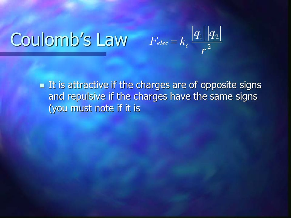 Coulomb's Law It is attractive if the charges are of opposite signs and repulsive if the charges have the same signs (you must note if it is.