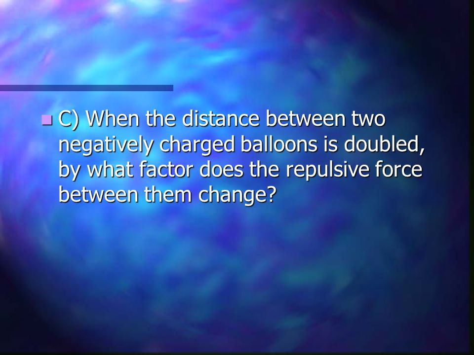 C) When the distance between two negatively charged balloons is doubled, by what factor does the repulsive force between them change