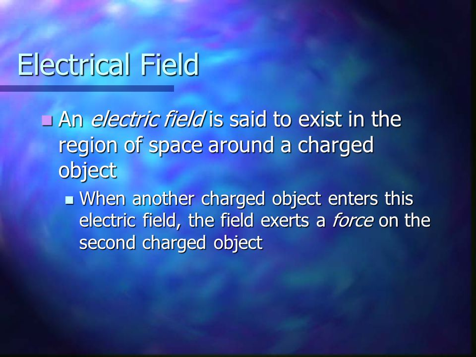 Electrical Field An electric field is said to exist in the region of space around a charged object.