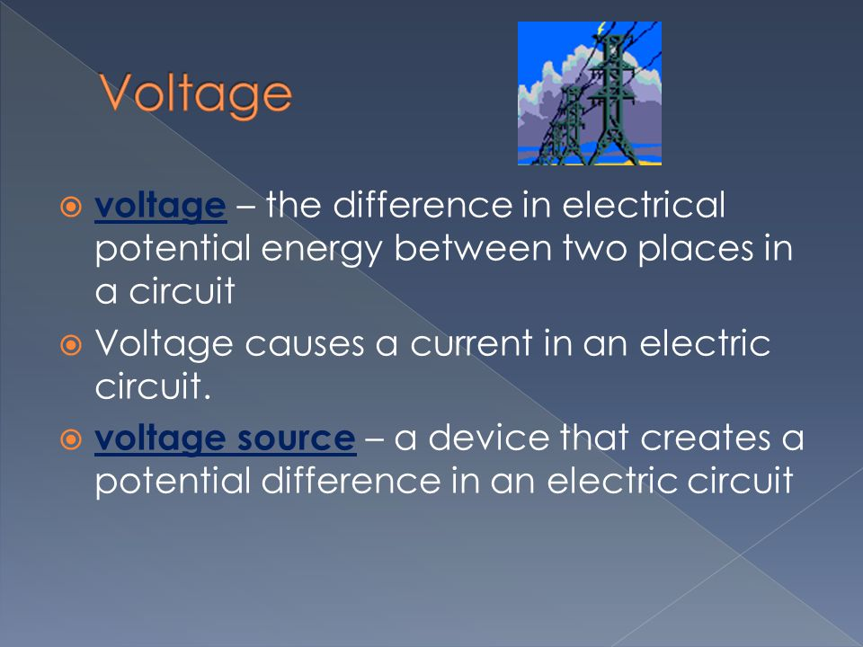 Voltage voltage – the difference in electrical potential energy between two places in a circuit. Voltage causes a current in an electric circuit.