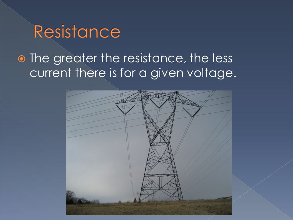 Resistance The greater the resistance, the less current there is for a given voltage.