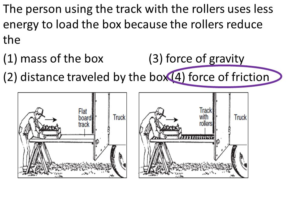 The person using the track with the rollers uses less energy to load the box because the rollers reduce the (1) mass of the box (3) force of gravity (2) distance traveled by the box (4) force of friction