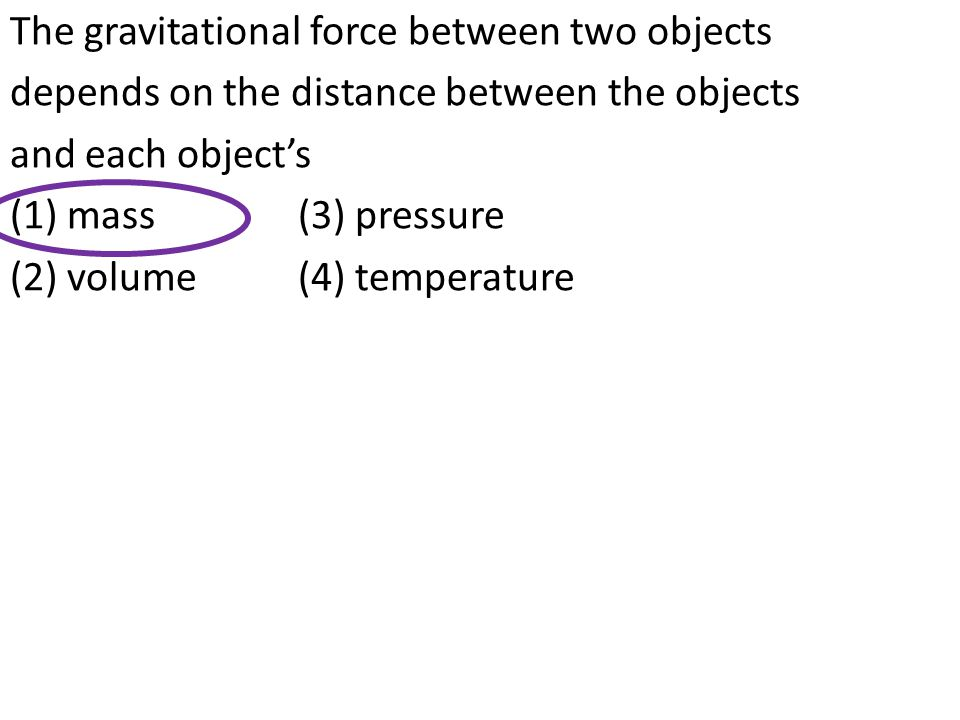 The gravitational force between two objects depends on the distance between the objects and each object's (1) mass (3) pressure (2) volume (4) temperature