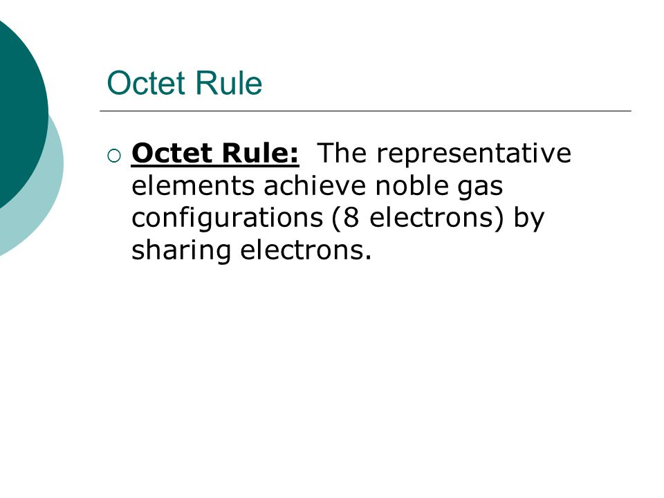 Octet Rule Octet Rule: The representative elements achieve noble gas configurations (8 electrons) by sharing electrons.