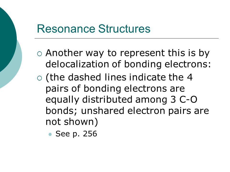 Resonance Structures Another way to represent this is by delocalization of bonding electrons: