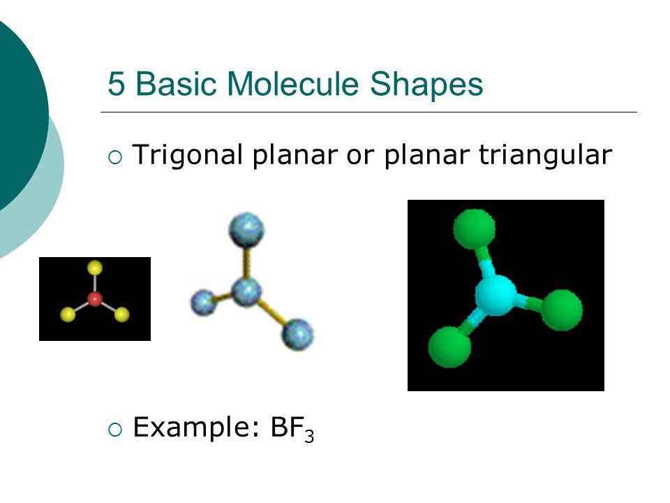 5 Basic Molecule Shapes Trigonal planar or planar triangular