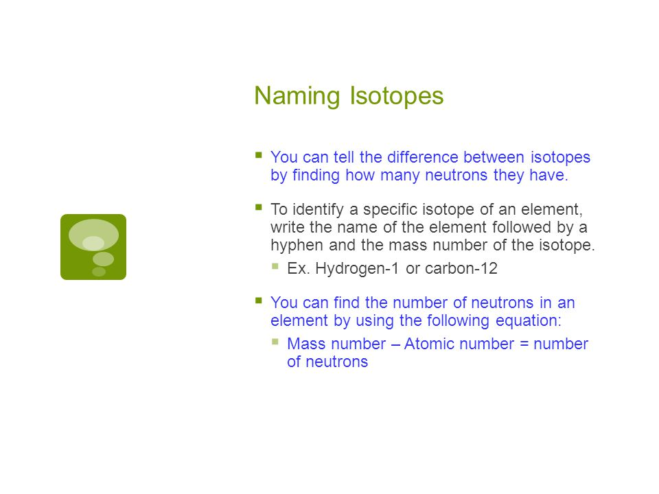 Naming Isotopes You can tell the difference between isotopes by finding how many neutrons they have.