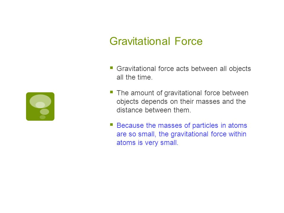 Gravitational Force Gravitational force acts between all objects all the time.