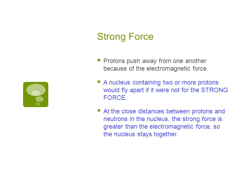 Strong Force Protons push away from one another because of the electromagnetic force.