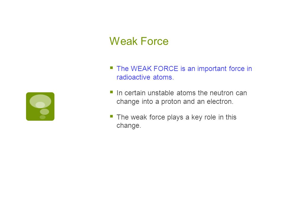 Weak Force The WEAK FORCE is an important force in radioactive atoms.