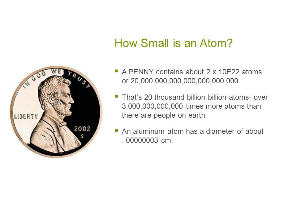 How Small is an Atom A PENNY contains about 2 x 10Ε22 atoms or 20,000,000,000,000,000,000,000.