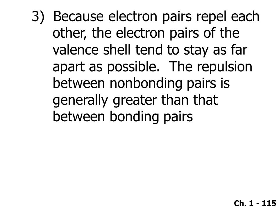 3) Because electron pairs repel each other, the electron pairs of the valence shell tend to stay as far apart as possible.