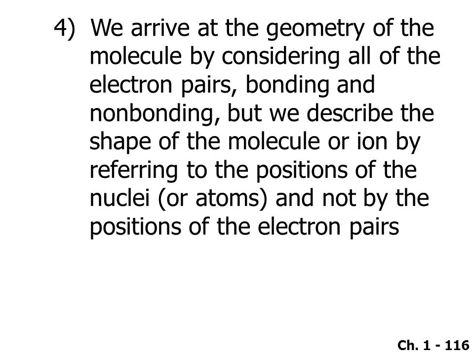 4) We arrive at the geometry of the molecule by considering all of the electron pairs, bonding and nonbonding, but we describe the shape of the molecule or ion by referring to the positions of the nuclei (or atoms) and not by the positions of the electron pairs