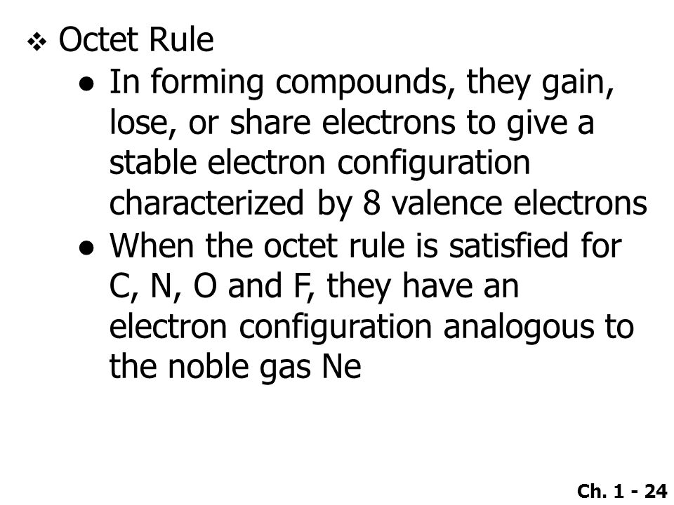 Octet Rule In forming compounds, they gain, lose, or share electrons to give a stable electron configuration characterized by 8 valence electrons.