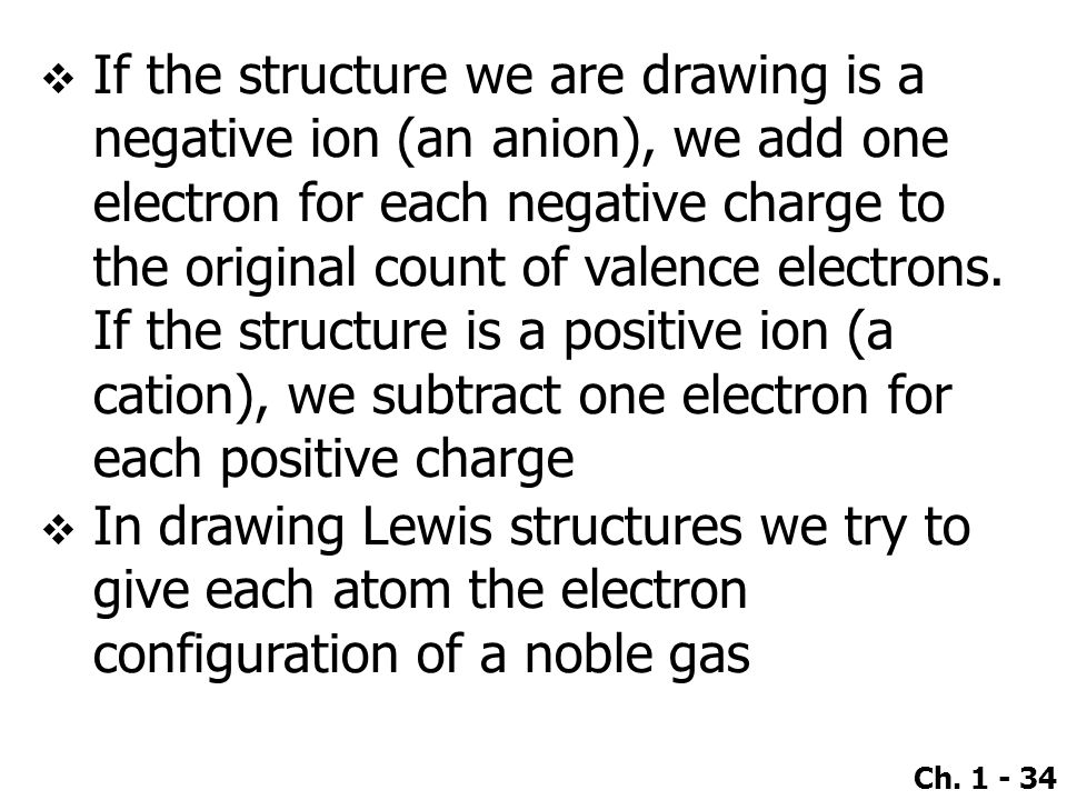 If the structure we are drawing is a negative ion (an anion), we add one electron for each negative charge to the original count of valence electrons. If the structure is a positive ion (a cation), we subtract one electron for each positive charge