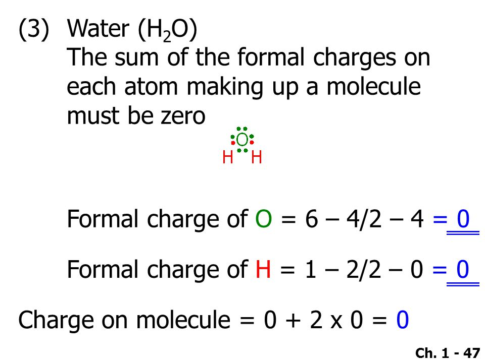 (3) Water (H2O) The sum of the formal charges on each atom making up a molecule must be zero. Formal charge of O = 6 – 4/2 – 4 = 0.