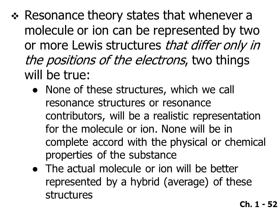 Resonance theory states that whenever a molecule or ion can be represented by two or more Lewis structures that differ only in the positions of the electrons, two things will be true: