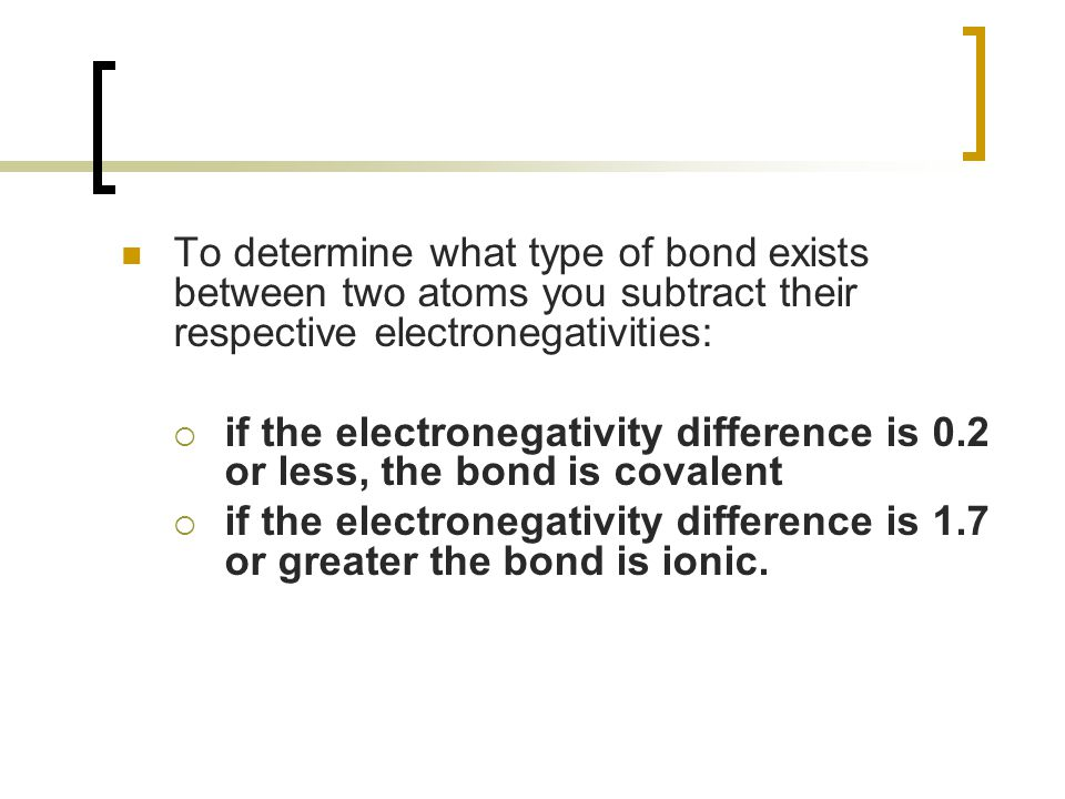 To determine what type of bond exists between two atoms you subtract their respective electronegativities: