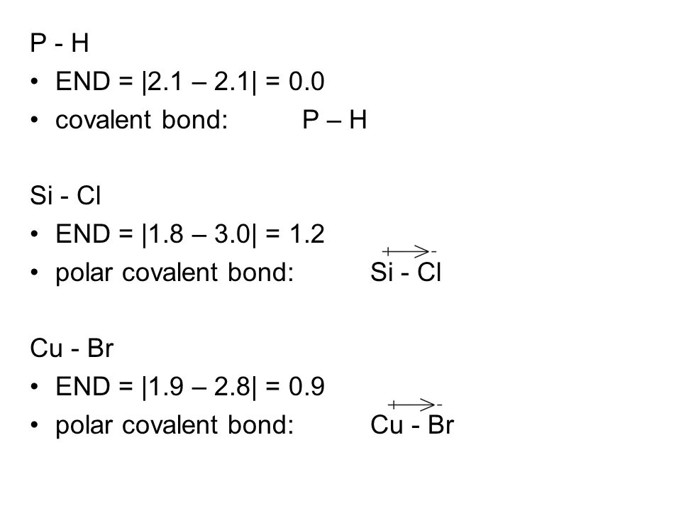 P - H END = |2.1 – 2.1| = 0.0. covalent bond: P – H. Si - Cl. END = |1.8 – 3.0| = 1.2. polar covalent bond: Si - Cl.