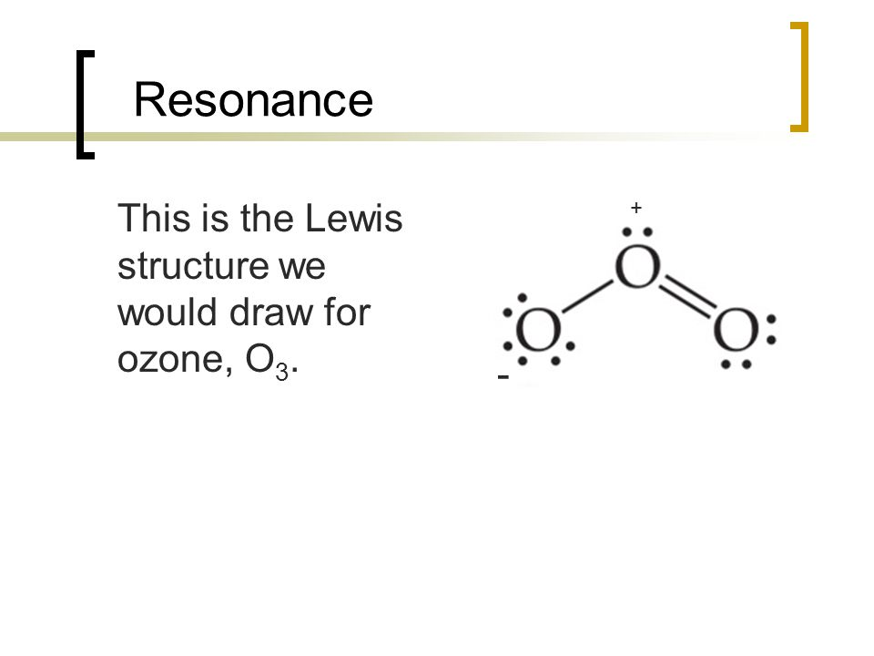 Resonance This is the Lewis structure we would draw for ozone, O3. + -