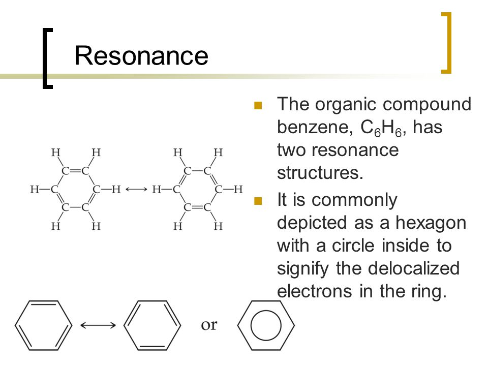 Resonance The organic compound benzene, C6H6, has two resonance structures.